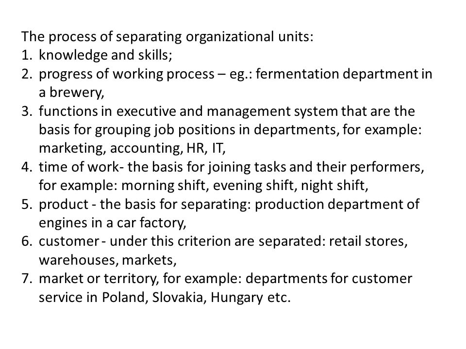 The process of separating organizational units: 1.knowledge and skills; 2.progress of working process – eg.: fermentation department in a brewery, 3.functions in executive and management system that are the basis for grouping job positions in departments, for example: marketing, accounting, HR, IT, 4.time of work- the basis for joining tasks and their performers, for example: morning shift, evening shift, night shift, 5.product - the basis for separating: production department of engines in a car factory, 6.customer - under this criterion are separated: retail stores, warehouses, markets, 7.market or territory, for example: departments for customer service in Poland, Slovakia, Hungary etc.