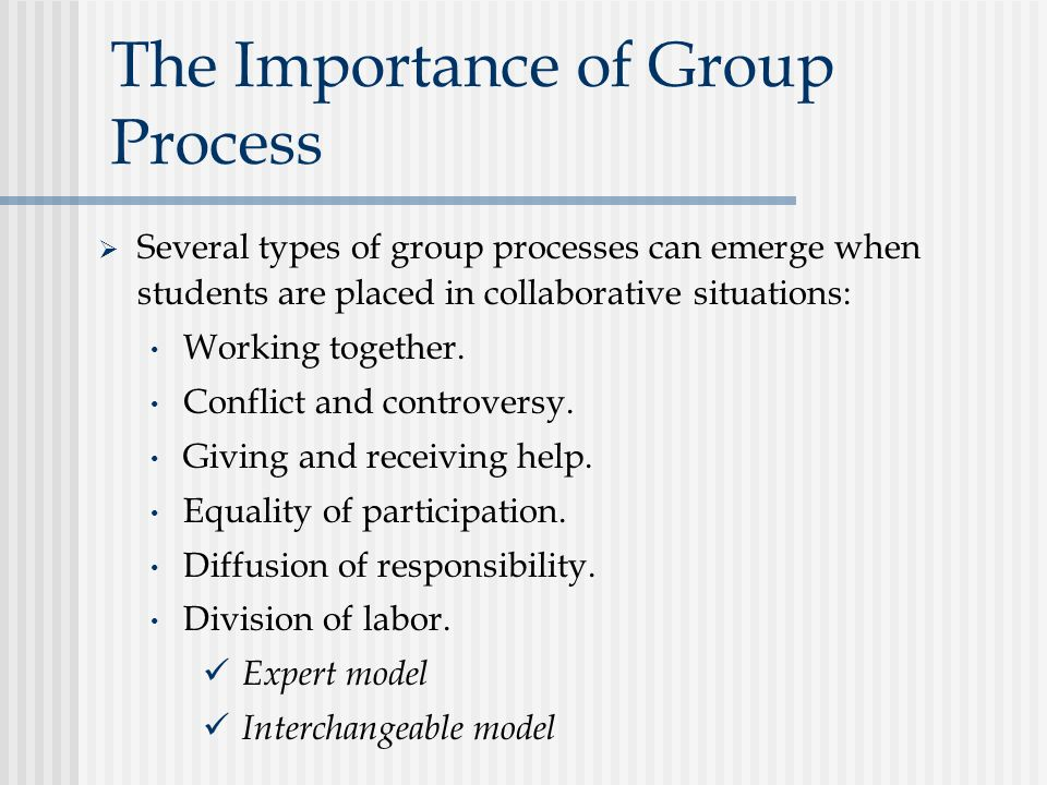 The Importance of Group Process  Several types of group processes can emerge when students are placed in collaborative situations: Working together.