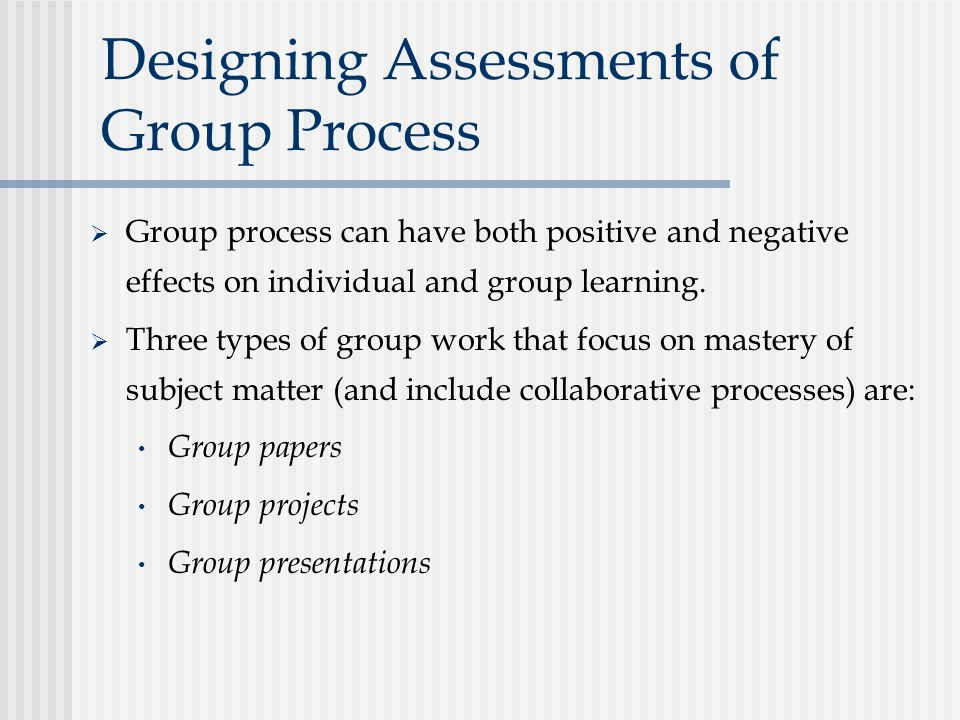 Designing Assessments of Group Process  Group process can have both positive and negative effects on individual and group learning.