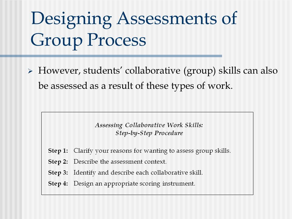 Designing Assessments of Group Process  However, students' collaborative (group) skills can also be assessed as a result of these types of work.