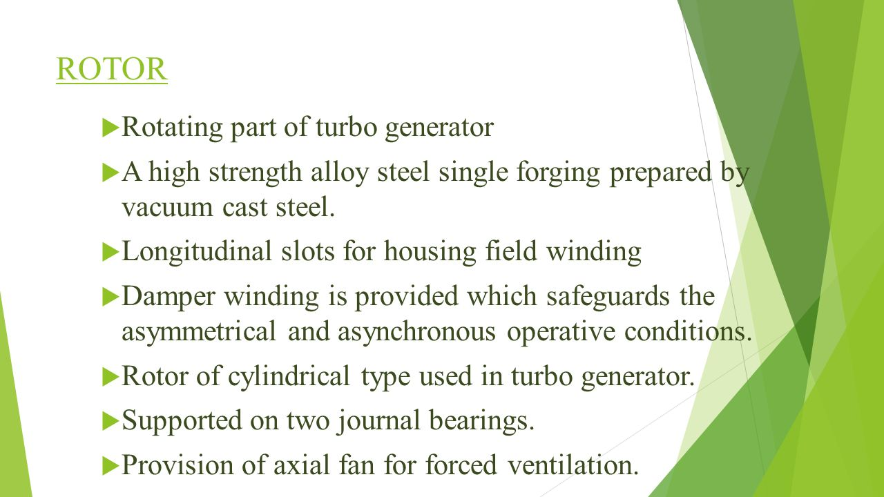 ROTOR  Rotating part of turbo generator  A high strength alloy steel single forging prepared by vacuum cast steel.