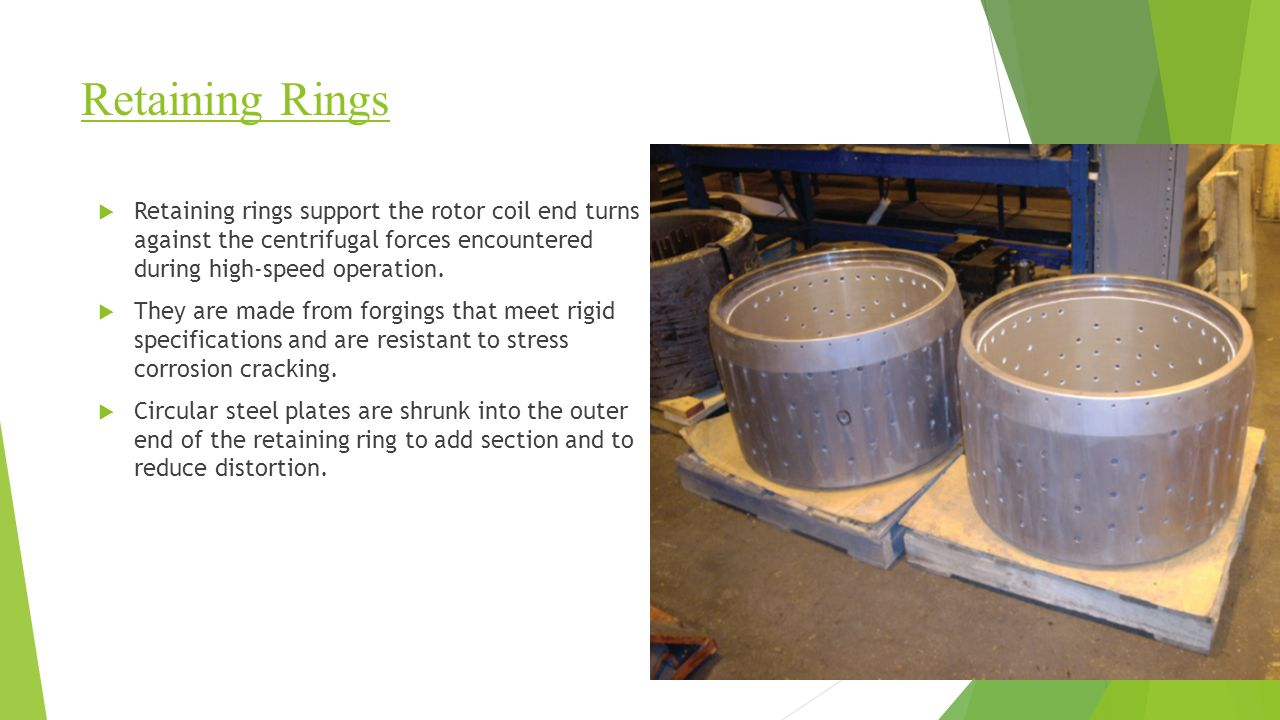 Retaining Rings  Retaining rings support the rotor coil end turns against the centrifugal forces encountered during high-speed operation.