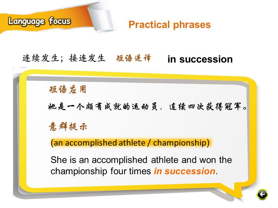 连续发生;接连发生 ( an accomplished athlete / championship ) She is an accomplished athlete and won the championship four times in succession.