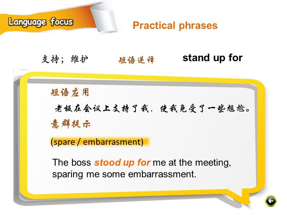 支持;维护 ( spare / embarrasment) The boss stood up for me at the meeting, sparing me some embarrassment.