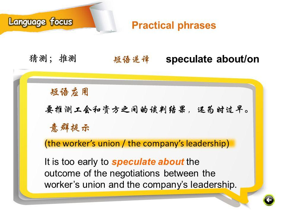 猜测;推测 ( the worker's union / the company's leadership ) It is too early to speculate about the outcome of the negotiations between the worker's union and the company's leadership.