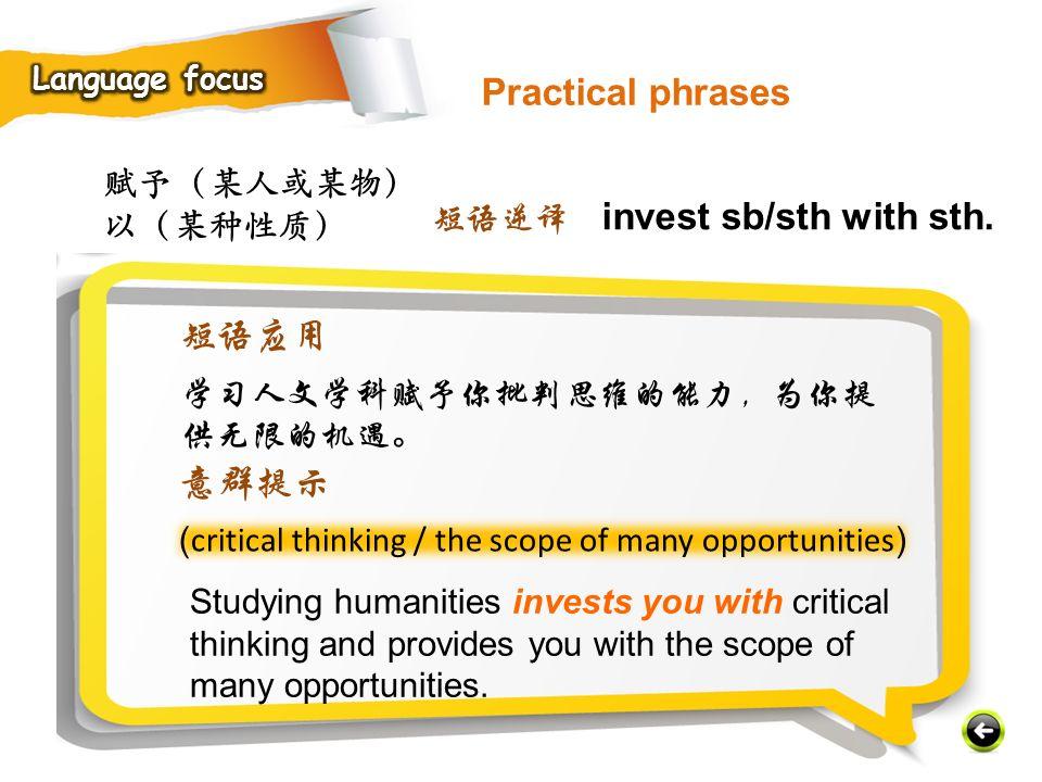 赋予(某人或某物) 以(某种性质) ( critical thinking / the scope of many opportunities ) Studying humanities invests you with critical thinking and provides you with the scope of many opportunities.