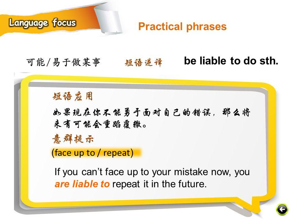 可能/易于做某事 ( face up to / repeat ) If you can't face up to your mistake now, you are liable to repeat it in the future.
