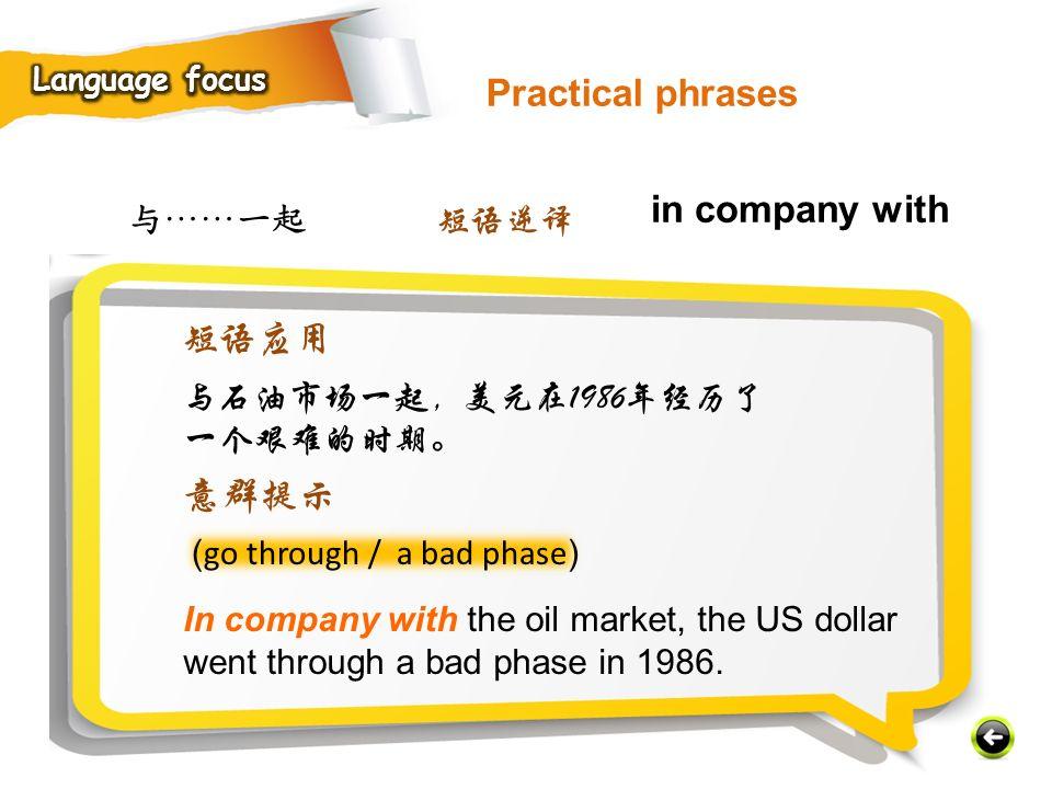 与……一起 ( go through / a bad phase ) In company with the oil market, the US dollar went through a bad phase in 1986.