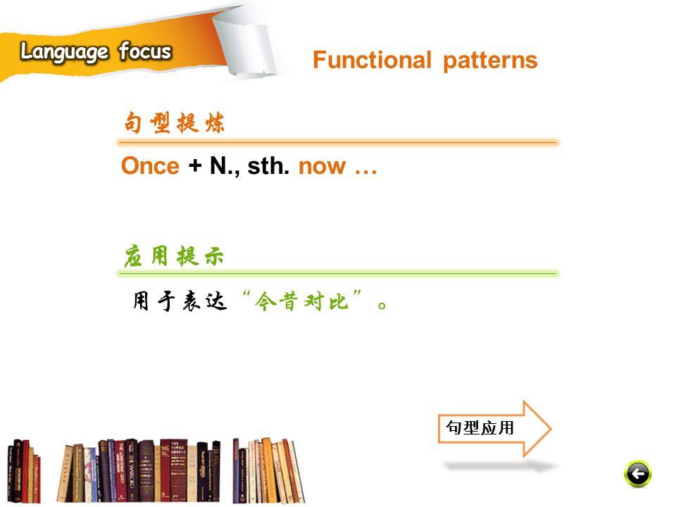 Once + N., sth. now … 句型提炼 应用提示 用于表达 今昔对比 。 句型应用 Functional patterns