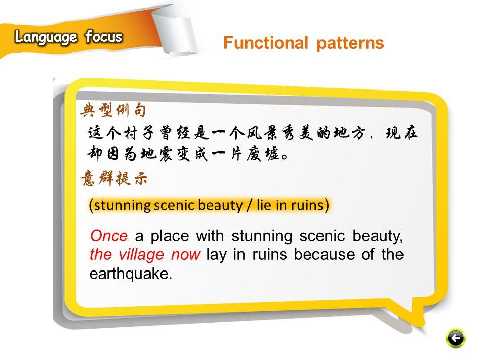 ( stunning scenic beauty / lie in ruins ) 典型例句 这个村子曾经是一个风景秀美的地方,现在 却因为地震变成一片废墟。 意群提示 Once a place with stunning scenic beauty, the village now lay in ruins because of the earthquake.
