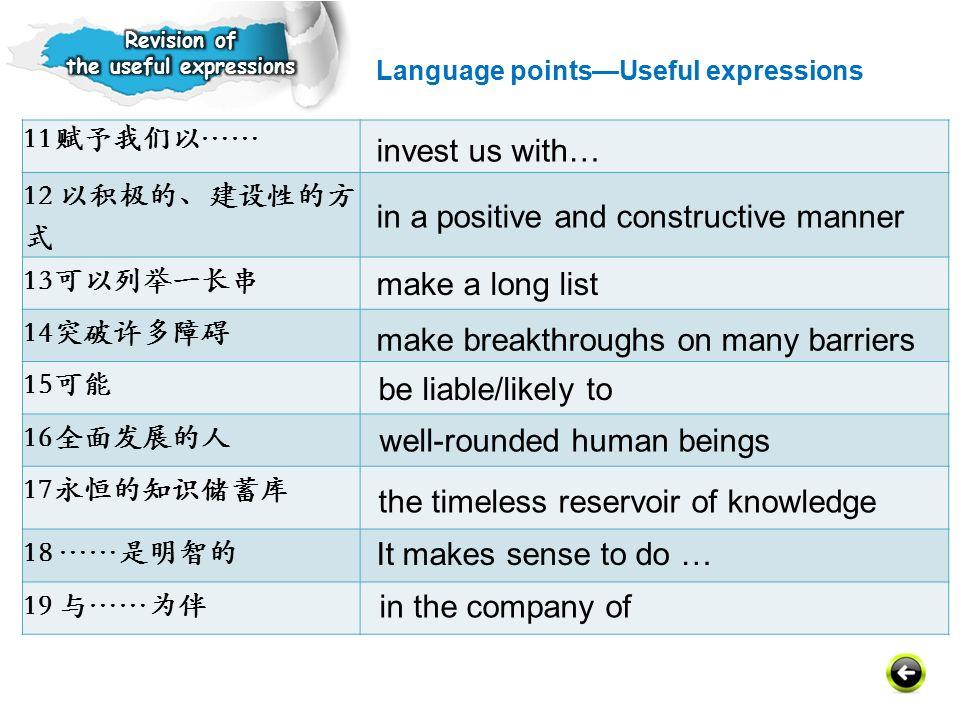 11赋予我们以…… 12 以积极的、建设性的方 式 13可以列举一长串 14突破许多障碍 15可能 16全面发展的人 17永恒的知识储蓄库 18 ……是明智的 19 与……为伴 invest us with… in a positive and constructive manner make a long list the timeless reservoir of knowledge make breakthroughs on many barriers be liable/likely to well-rounded human beings It makes sense to do … in the company of Language points—Useful expressions