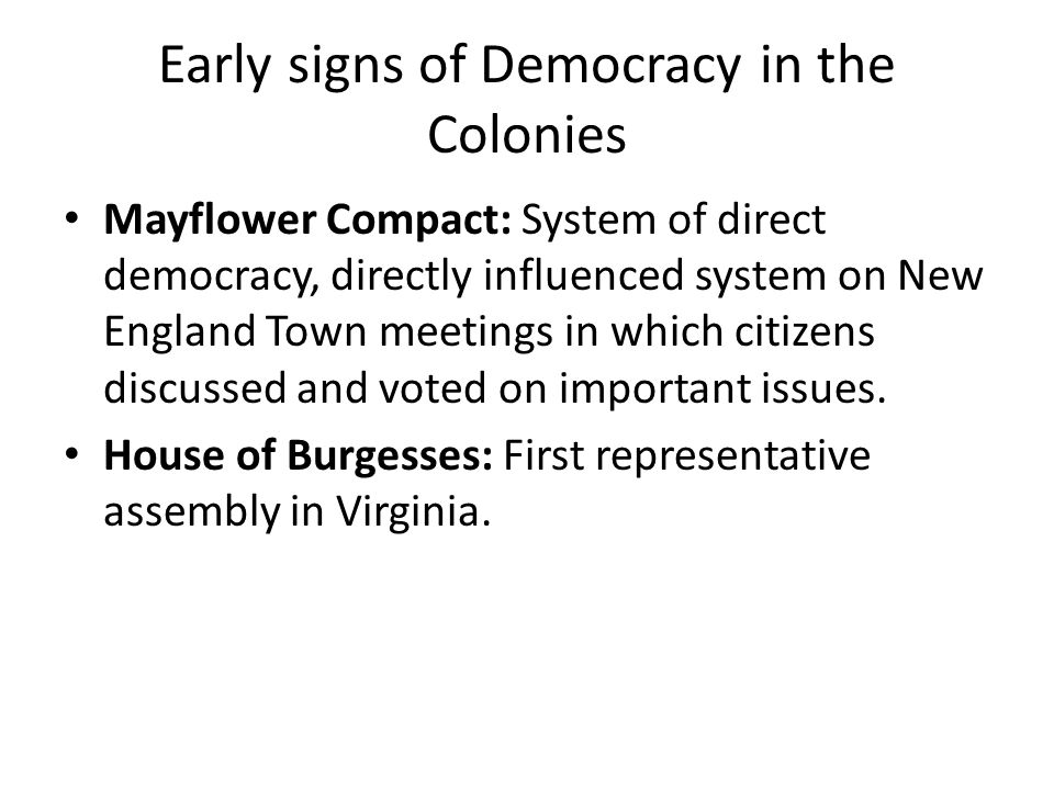 """limited democracy in colonial america The colonial era impacted the evolution of democracy in the united states to some extent many documents in colonial america influenced our government to become more democratic documents that lead america towards becoming a democracy include """"the fundamental orders of connecticut"""" and the """"virginia house of burgesses."""