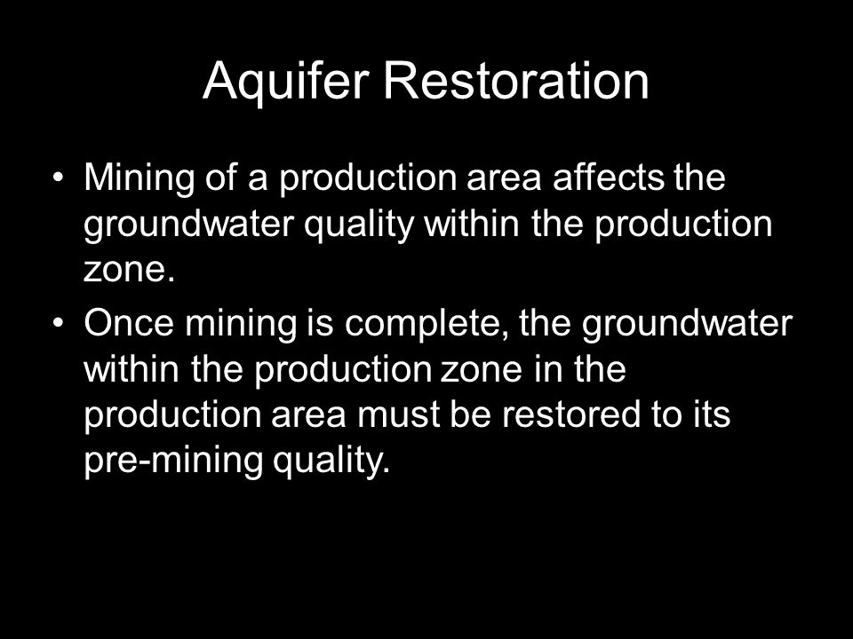Aquifer Restoration Mining of a production area affects the groundwater quality within the production zone.