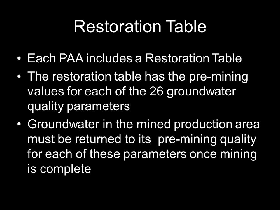 Restoration Table Each PAA includes a Restoration Table The restoration table has the pre-mining values for each of the 26 groundwater quality parameters Groundwater in the mined production area must be returned to its pre-mining quality for each of these parameters once mining is complete