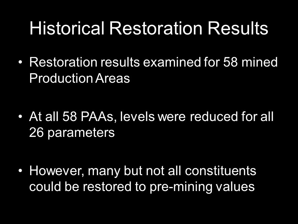 Historical Restoration Results Restoration results examined for 58 mined Production Areas At all 58 PAAs, levels were reduced for all 26 parameters However, many but not all constituents could be restored to pre-mining values