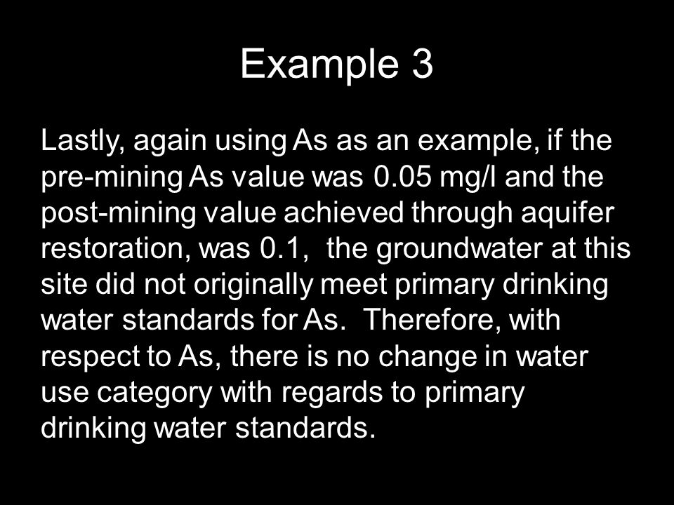 Example 3 Lastly, again using As as an example, if the pre-mining As value was 0.05 mg/l and the post-mining value achieved through aquifer restoration, was 0.1, the groundwater at this site did not originally meet primary drinking water standards for As.