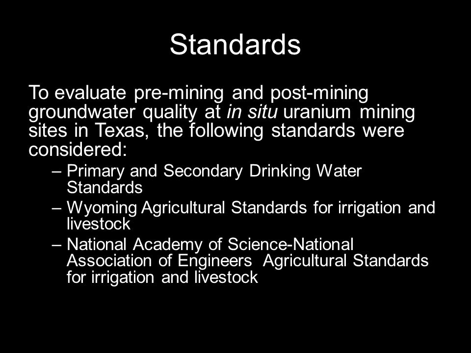 Standards To evaluate pre-mining and post-mining groundwater quality at in situ uranium mining sites in Texas, the following standards were considered: –Primary and Secondary Drinking Water Standards –Wyoming Agricultural Standards for irrigation and livestock –National Academy of Science-National Association of Engineers Agricultural Standards for irrigation and livestock
