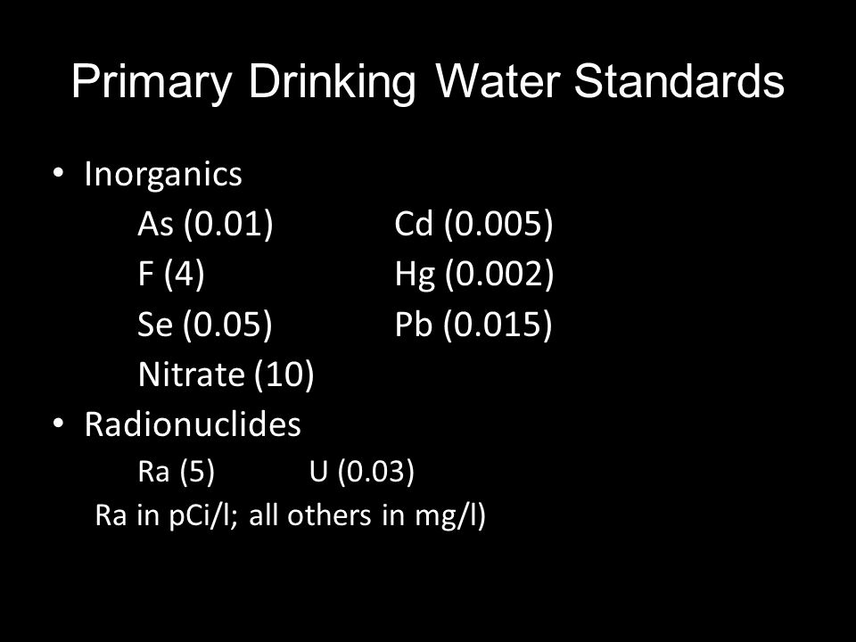 Primary Drinking Water Standards Inorganics As (0.01)Cd (0.005) F (4)Hg (0.002) Se (0.05)Pb (0.015) Nitrate (10) Radionuclides Ra (5)U (0.03) Ra in pCi/l; all others in mg/l)