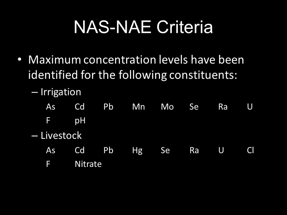 NAS-NAE Criteria Maximum concentration levels have been identified for the following constituents: – Irrigation AsCdPbMnMoSeRaU FpH – Livestock AsCdPbHgSeRaUCl FNitrate