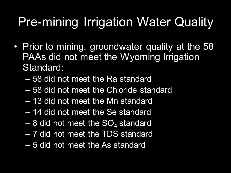 Pre-mining Irrigation Water Quality Prior to mining, groundwater quality at the 58 PAAs did not meet the Wyoming Irrigation Standard: –58 did not meet the Ra standard –58 did not meet the Chloride standard –13 did not meet the Mn standard –14 did not meet the Se standard –8 did not meet the SO 4 standard –7 did not meet the TDS standard –5 did not meet the As standard