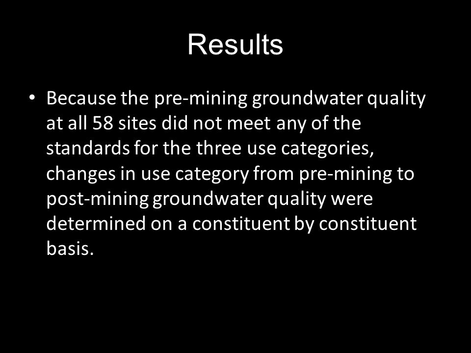 Results Because the pre-mining groundwater quality at all 58 sites did not meet any of the standards for the three use categories, changes in use category from pre-mining to post-mining groundwater quality were determined on a constituent by constituent basis.