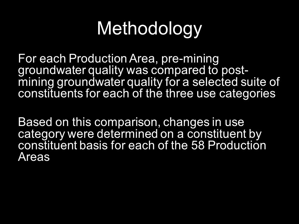 Methodology For each Production Area, pre-mining groundwater quality was compared to post- mining groundwater quality for a selected suite of constituents for each of the three use categories Based on this comparison, changes in use category were determined on a constituent by constituent basis for each of the 58 Production Areas