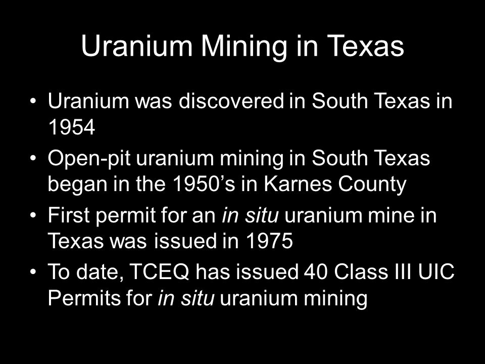 Uranium Mining in Texas Uranium was discovered in South Texas in 1954 Open-pit uranium mining in South Texas began in the 1950's in Karnes County First permit for an in situ uranium mine in Texas was issued in 1975 To date, TCEQ has issued 40 Class III UIC Permits for in situ uranium mining
