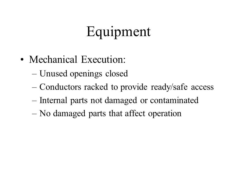 Equipment Mechanical Execution: –Unused openings closed –Conductors racked to provide ready/safe access –Internal parts not damaged or contaminated –No damaged parts that affect operation