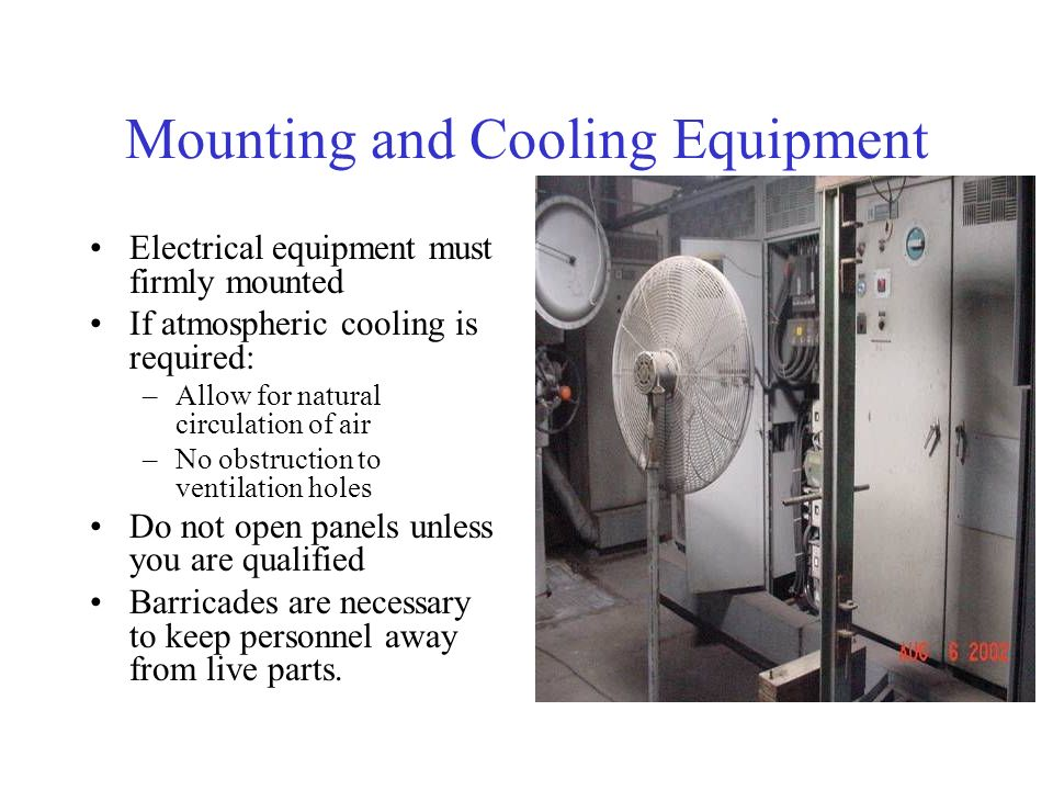 Mounting and Cooling Equipment Electrical equipment must firmly mounted If atmospheric cooling is required: –Allow for natural circulation of air –No obstruction to ventilation holes Do not open panels unless you are qualified Barricades are necessary to keep personnel away from live parts.