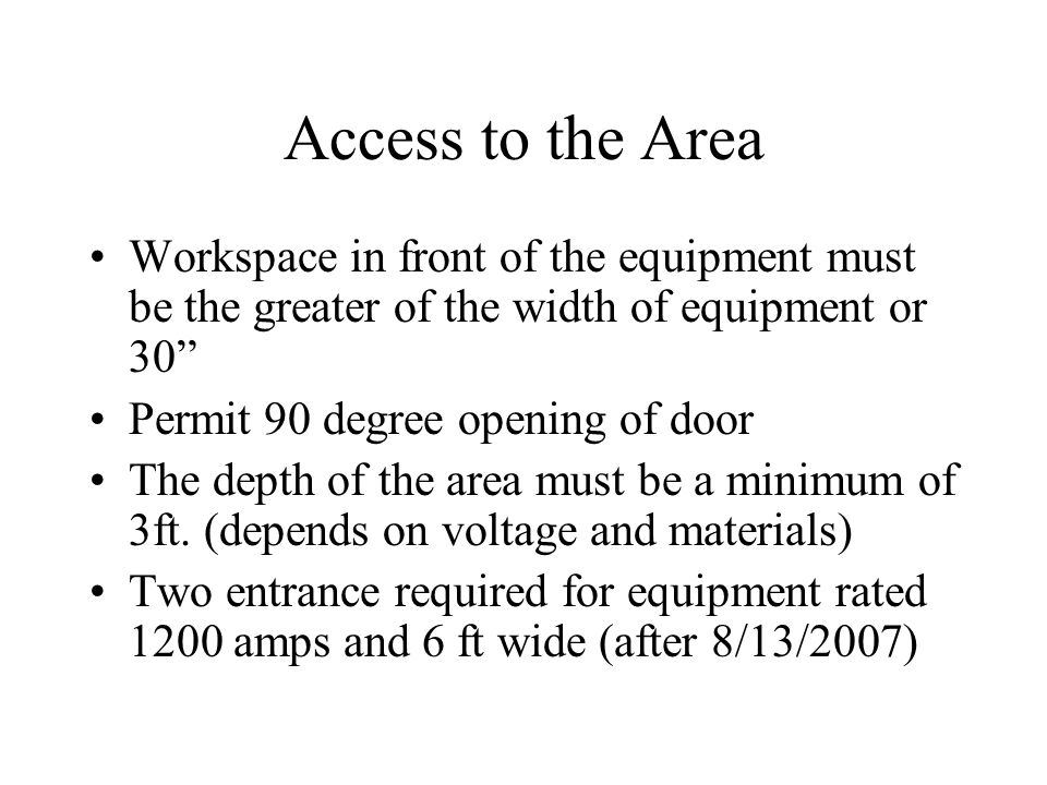 Access to the Area Workspace in front of the equipment must be the greater of the width of equipment or 30 Permit 90 degree opening of door The depth of the area must be a minimum of 3ft.