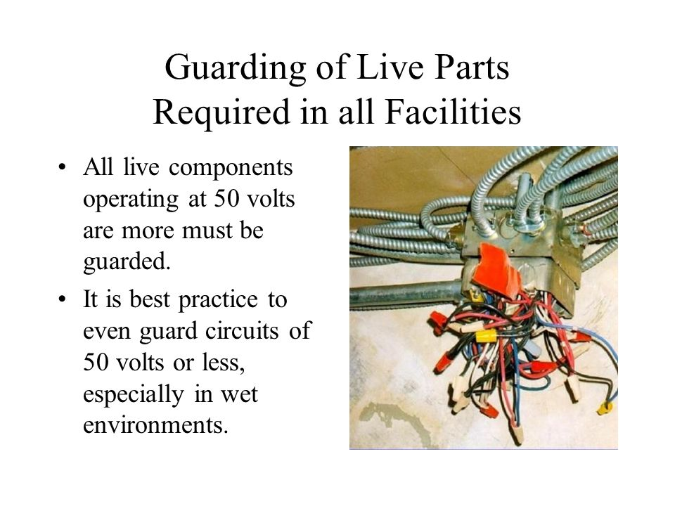 Guarding of Live Parts Required in all Facilities All live components operating at 50 volts are more must be guarded.