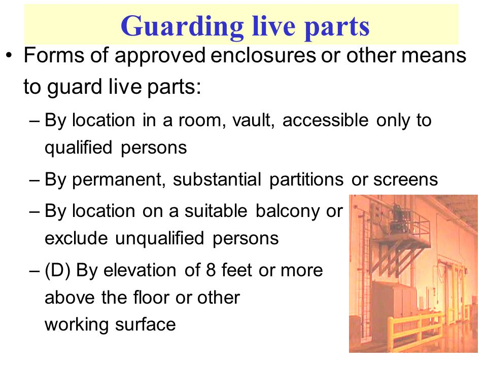 Forms of approved enclosures or other means to guard live parts: –By location in a room, vault, accessible only to qualified persons –By permanent, substantial partitions or screens –By location on a suitable balcony or platform as to exclude unqualified persons –(D) By elevation of 8 feet or more above the floor or other working surface Guarding live parts