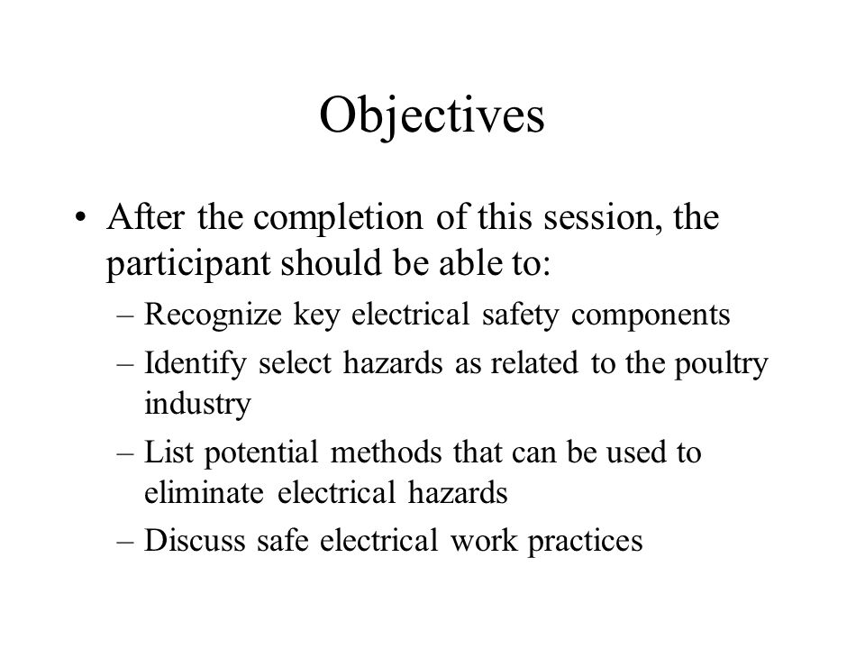 Objectives After the completion of this session, the participant should be able to: –Recognize key electrical safety components –Identify select hazards as related to the poultry industry –List potential methods that can be used to eliminate electrical hazards –Discuss safe electrical work practices