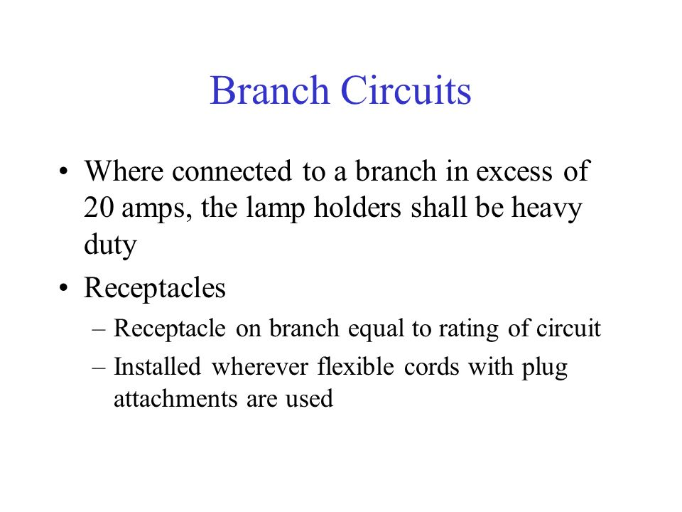 Branch Circuits Where connected to a branch in excess of 20 amps, the lamp holders shall be heavy duty Receptacles –Receptacle on branch equal to rating of circuit –Installed wherever flexible cords with plug attachments are used