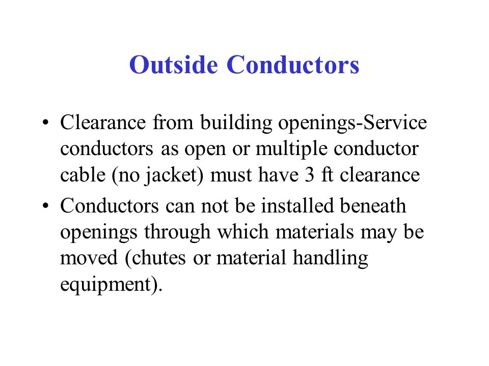 Outside Conductors Clearance from building openings-Service conductors as open or multiple conductor cable (no jacket) must have 3 ft clearance Conductors can not be installed beneath openings through which materials may be moved (chutes or material handling equipment).