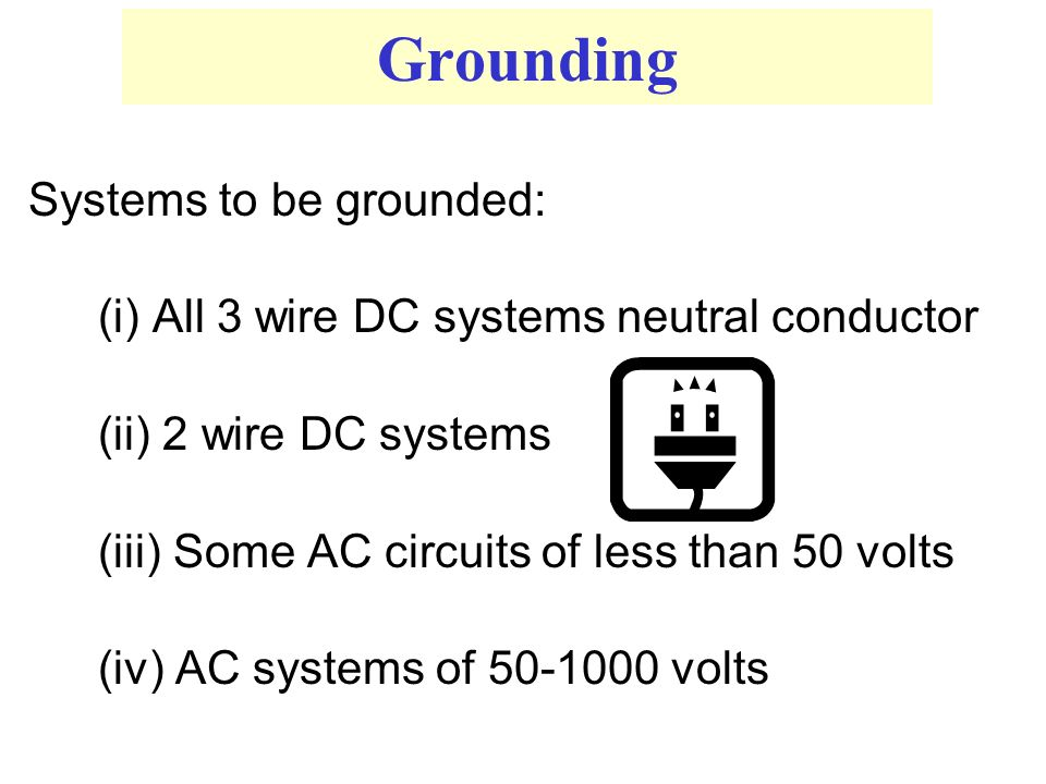 Grounding Systems to be grounded: (i) All 3 wire DC systems neutral conductor (ii) 2 wire DC systems (iii) Some AC circuits of less than 50 volts (iv) AC systems of 50-1000 volts
