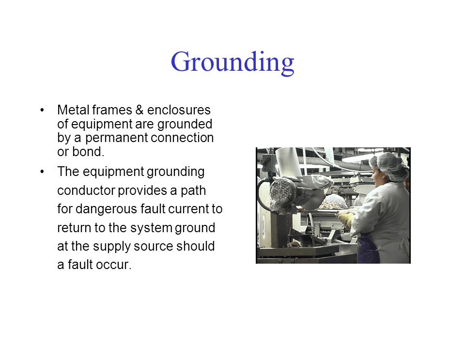 Grounding Metal frames & enclosures of equipment are grounded by a permanent connection or bond.