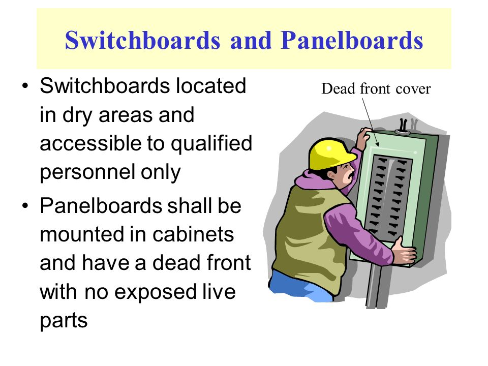 Switchboards and Panelboards Switchboards located in dry areas and accessible to qualified personnel only Panelboards shall be mounted in cabinets and have a dead front with no exposed live parts Dead front cover