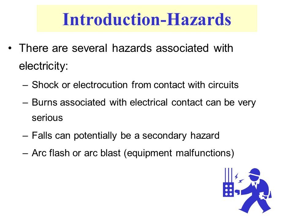 Introduction-Hazards There are several hazards associated with electricity: –Shock or electrocution from contact with circuits –Burns associated with electrical contact can be very serious –Falls can potentially be a secondary hazard –Arc flash or arc blast (equipment malfunctions)