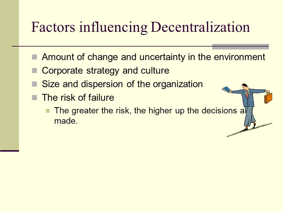 Centralization Decision making is done high in the organization Tendency toward decentralization Greater use of employee skills Less mechanistic Relieve burden on manager to do everything Decisions made closer to the action Decisions are make quicker