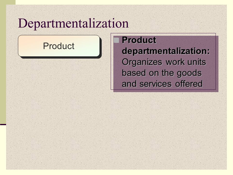 Departmentalization : process of dividing work activities into units within the organization Departmentalization: process of dividing work activities into units within the organization Major forms of departmentalization subdivide work by: Major forms of departmentalization subdivide work by: Product Product Geographic Area Geographic Area Customer Customer Function Function Process Process © PhotoDisc