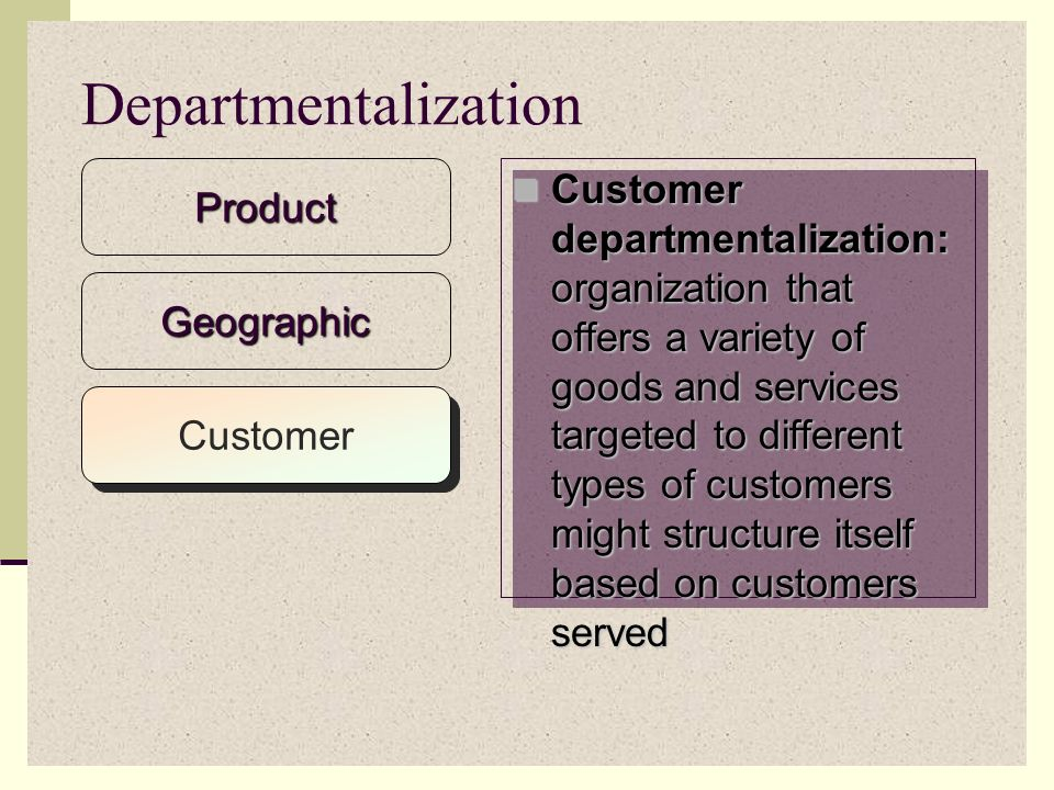 Geographic departmentalization: units organized by geographic region within a country Geographic departmentalization: units organized by geographic region within a country For a multinational firm, units organized by regions throughout the world For a multinational firm, units organized by regions throughout the worldProduct Departmentalization Geographic