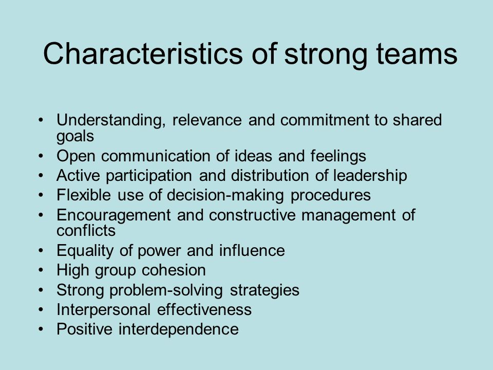 Characteristics of strong teams Understanding, relevance and commitment to shared goals Open communication of ideas and feelings Active participation and distribution of leadership Flexible use of decision-making procedures Encouragement and constructive management of conflicts Equality of power and influence High group cohesion Strong problem-solving strategies Interpersonal effectiveness Positive interdependence