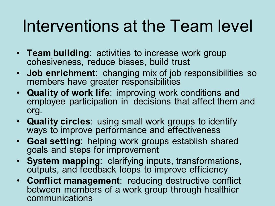 Interventions at the Team level Team building: activities to increase work group cohesiveness, reduce biases, build trust Job enrichment: changing mix of job responsibilities so members have greater responsibilities Quality of work life: improving work conditions and employee participation in decisions that affect them and org.