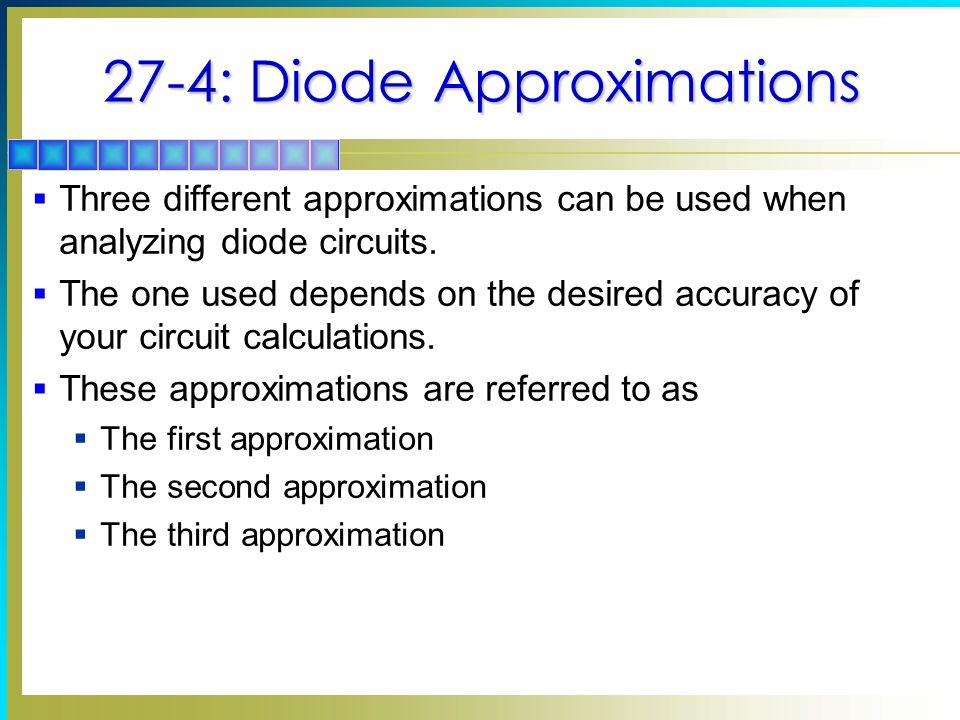 27-4: Diode Approximations  Three different approximations can be used when analyzing diode circuits.