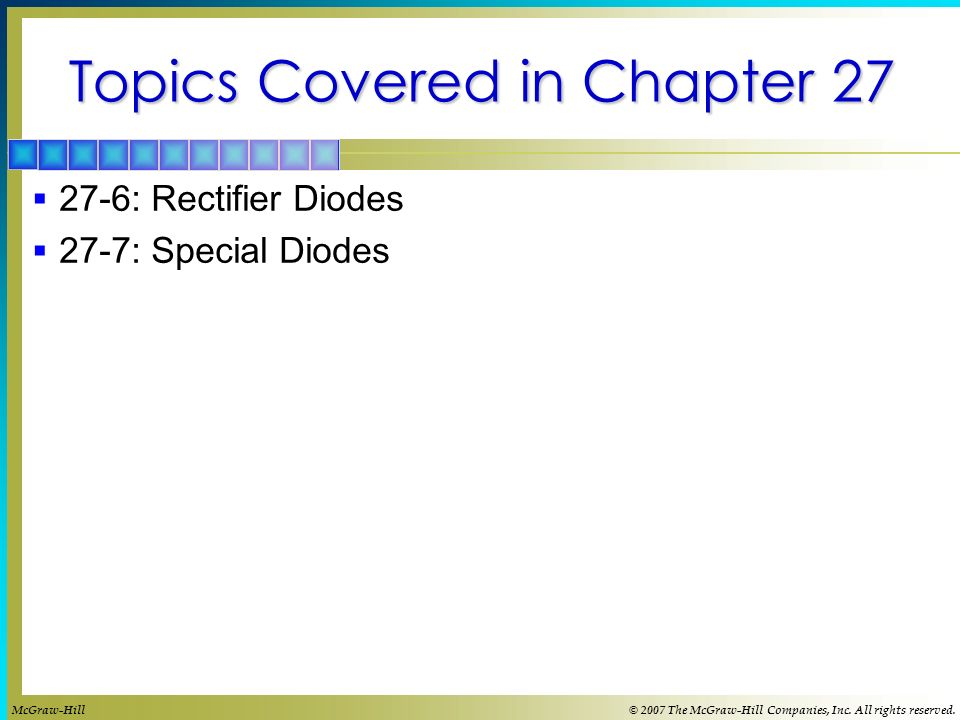 Topics Covered in Chapter 27  27-6: Rectifier Diodes  27-7: Special Diodes McGraw-Hill© 2007 The McGraw-Hill Companies, Inc.