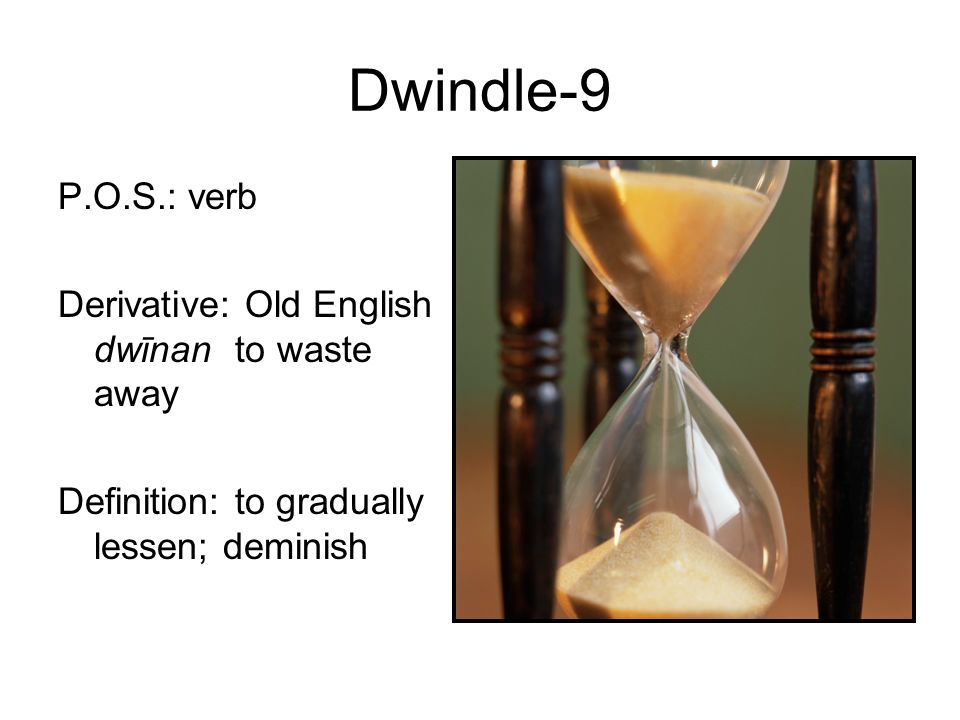 9 Dwindle 9 P.O.S.: Verb Derivative: Old English Dwīnan To Waste Away  Definition: To Gradually Lessen; Deminish