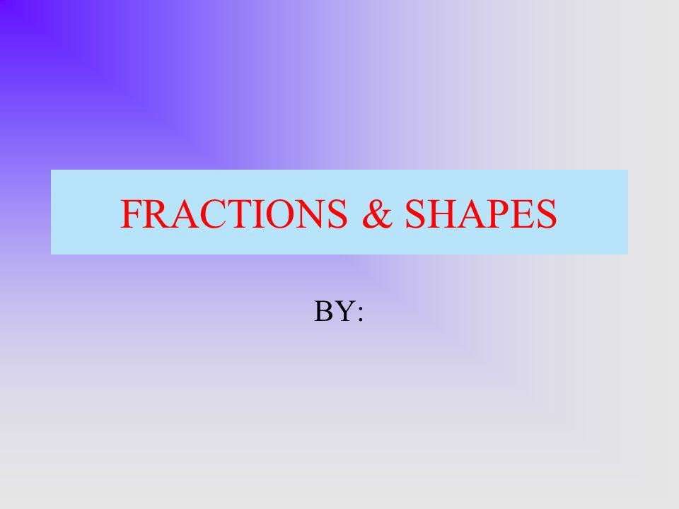 FRACTIONS & SHAPES BY: