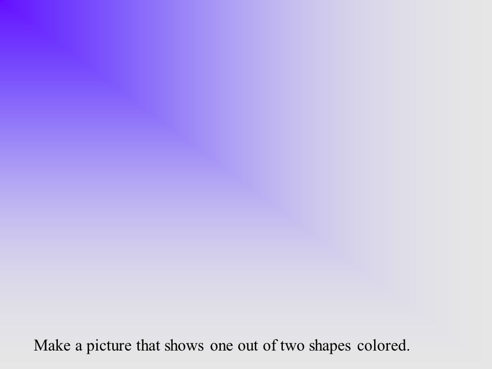 Make a picture that shows one out of two shapes colored.