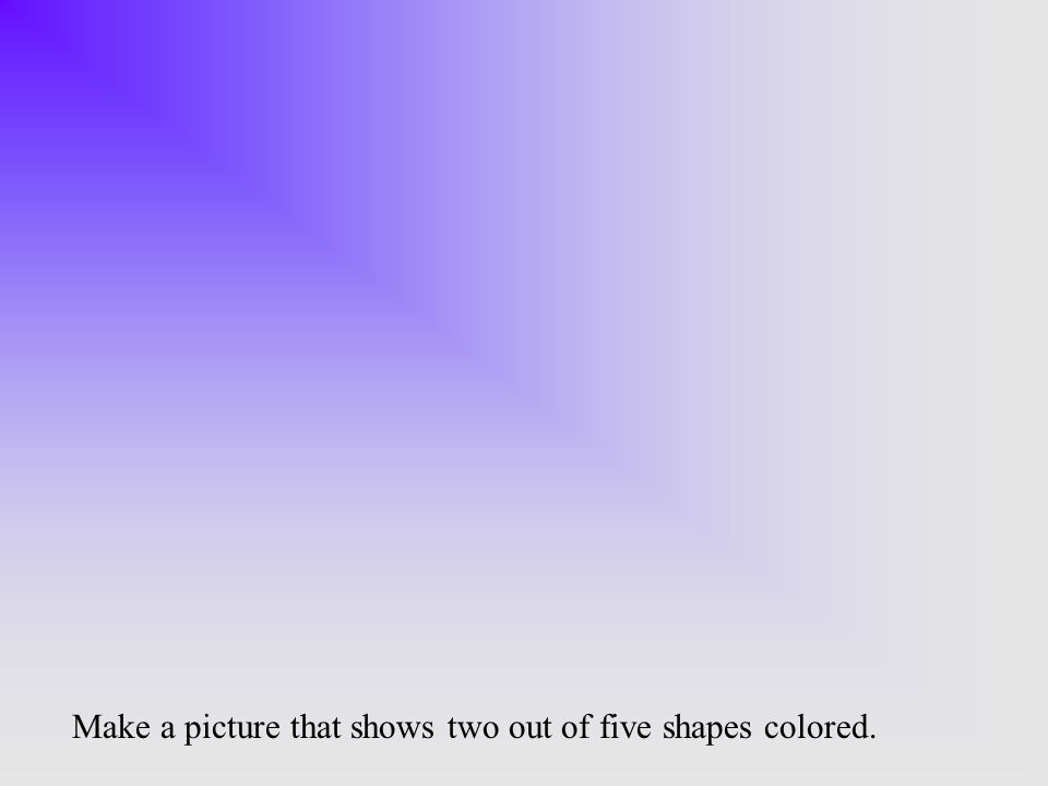 Make a picture that shows two out of five shapes colored.